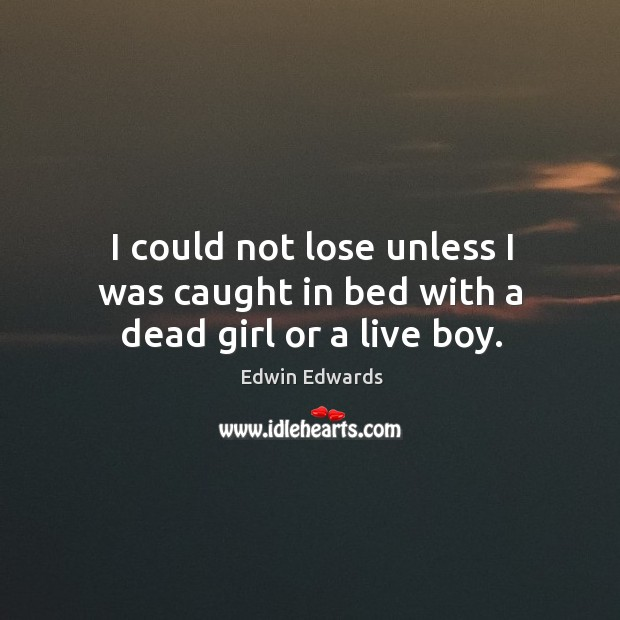 I could not lose unless I was caught in bed with a dead girl or a live boy. Image