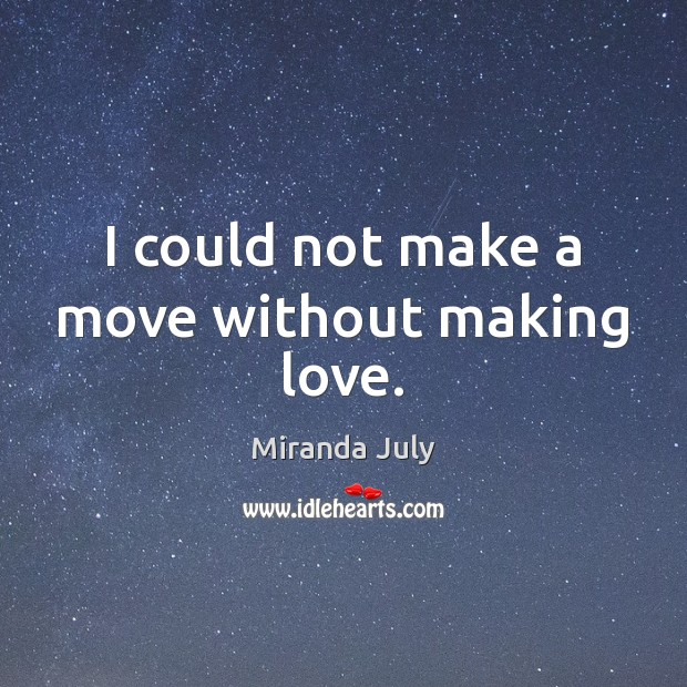 I could not make a move without making love. Making Love Quotes Image