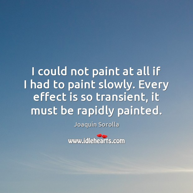 I could not paint at all if I had to paint slowly. Joaquin Sorolla Picture Quote