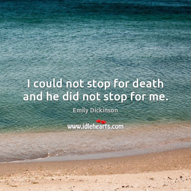 I could not stop for death and he did not stop for me. Image