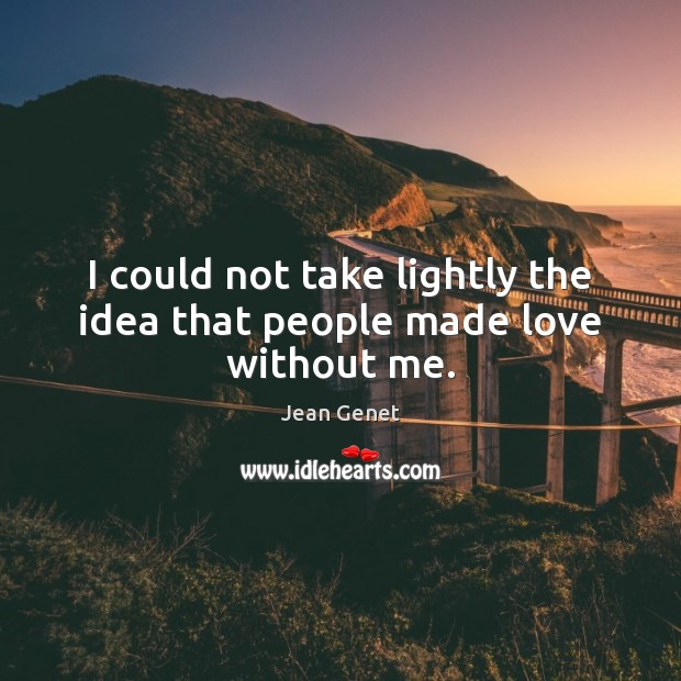 I could not take lightly the idea that people made love without me. Image
