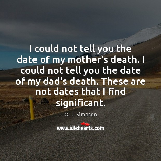 I could not tell you the date of my mother's death  I
