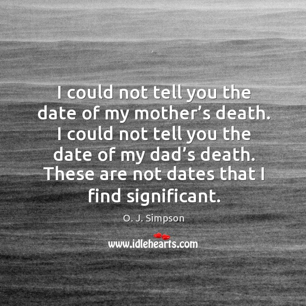 I could not tell you the date of my mother's death  I could
