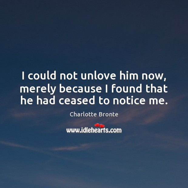 I could not unlove him now, merely because I found that he had ceased to notice me. Charlotte Bronte Picture Quote