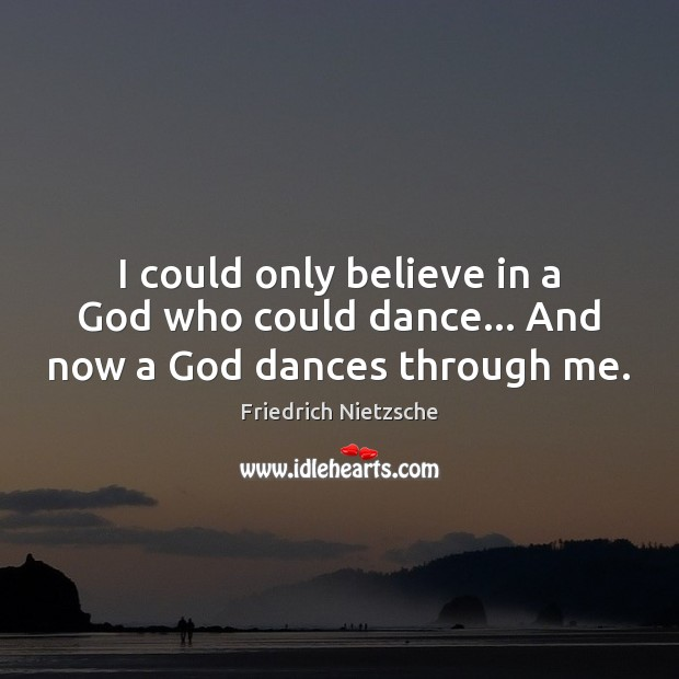 Image, I could only believe in a God who could dance… And now a God dances through me.