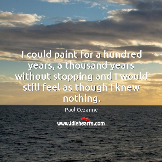 I could paint for a hundred years, a thousand years without stopping and I would Image