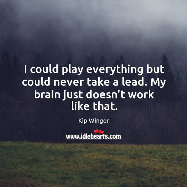 I could play everything but could never take a lead. My brain just doesn't work like that. Image