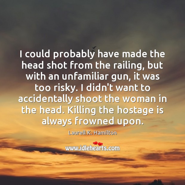 I could probably have made the head shot from the railing, but Laurell K. Hamilton Picture Quote