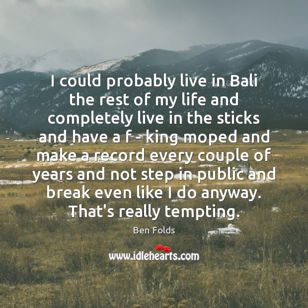 I could probably live in Bali the rest of my life and Ben Folds Picture Quote