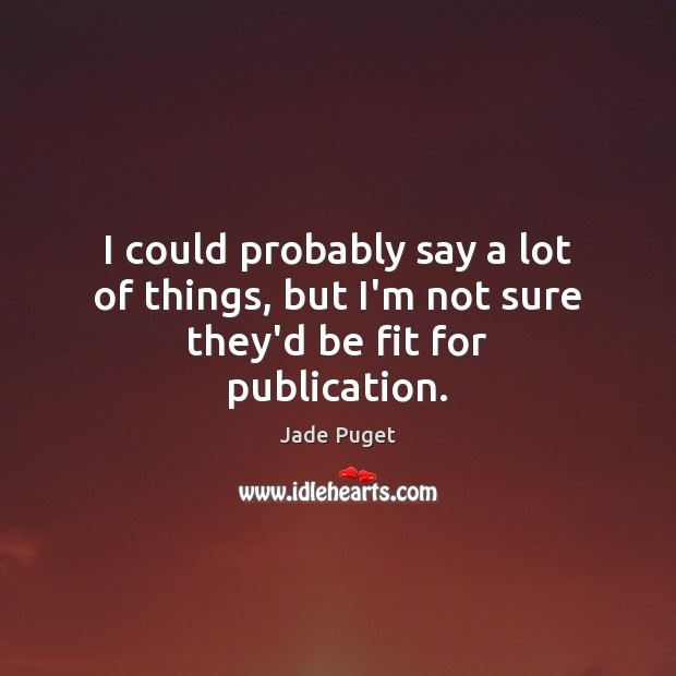 I could probably say a lot of things, but I'm not sure they'd be fit for publication. Jade Puget Picture Quote