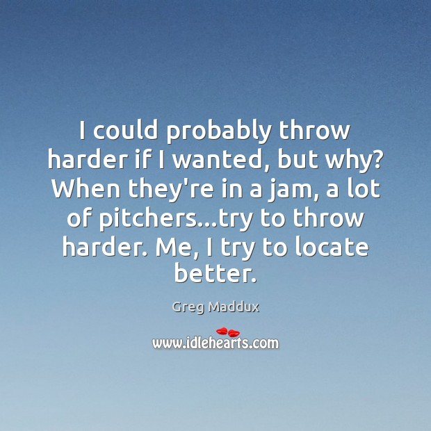 I could probably throw harder if I wanted, but why? When they're Greg Maddux Picture Quote