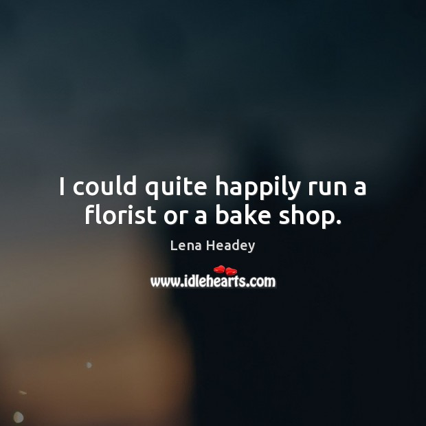 I could quite happily run a florist or a bake shop. Lena Headey Picture Quote