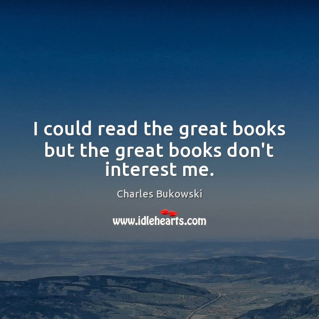 I could read the great books but the great books don't interest me. Charles Bukowski Picture Quote