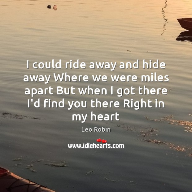 I could ride away and hide away Where we were miles apart Image