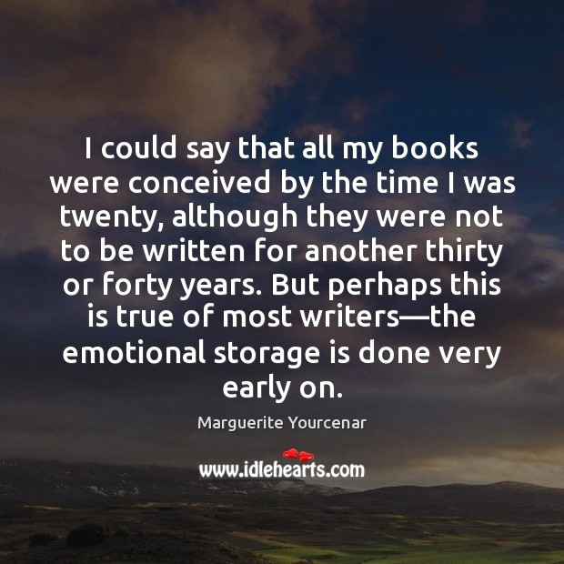 I could say that all my books were conceived by the time Marguerite Yourcenar Picture Quote