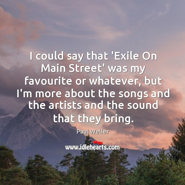 I could say that 'Exile On Main Street' was my favourite or Image