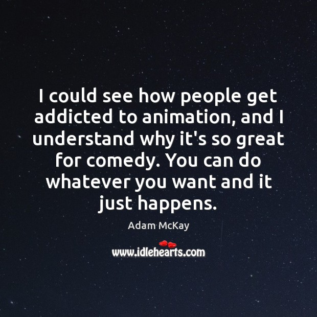 Image, I could see how people get addicted to animation, and I understand