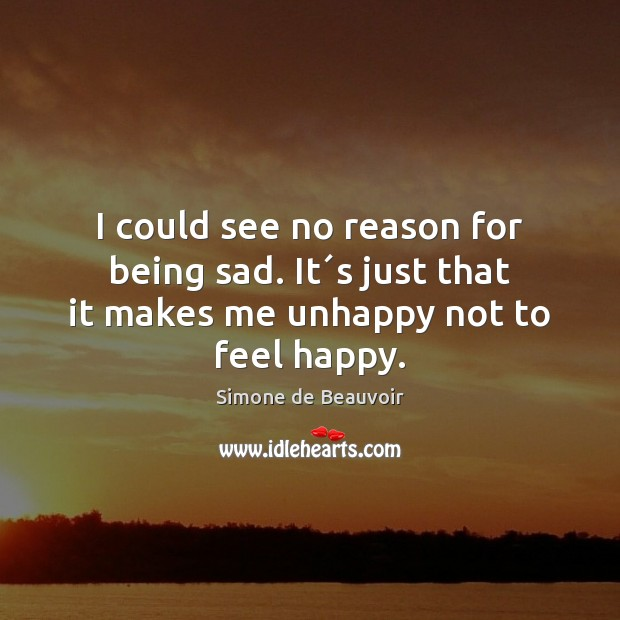 I could see no reason for being sad. It´s just that Simone de Beauvoir Picture Quote