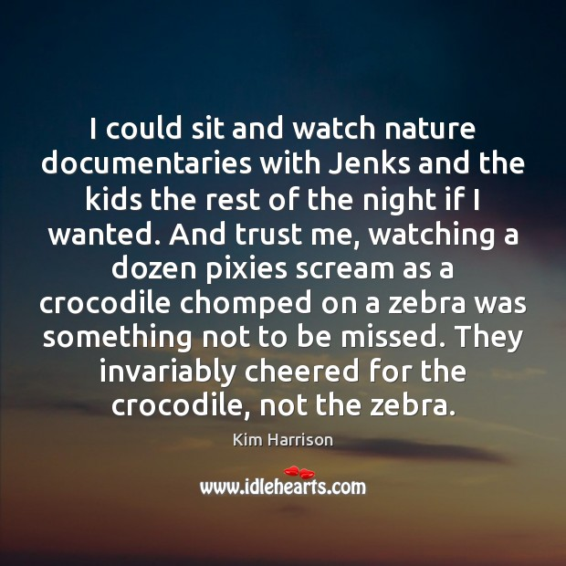 I could sit and watch nature documentaries with Jenks and the kids Kim Harrison Picture Quote