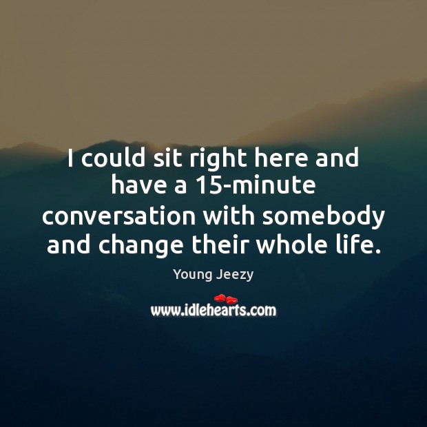 Image, I could sit right here and have a 15-minute conversation with somebody