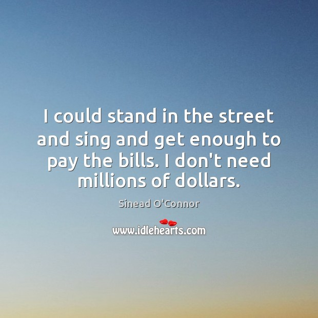 I could stand in the street and sing and get enough to Sinead O'Connor Picture Quote