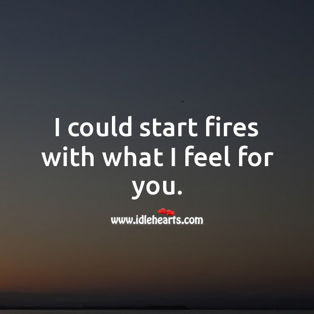 Image, I could start fires with what I feel for you.