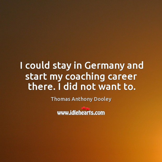 I could stay in germany and start my coaching career there. I did not want to. Image