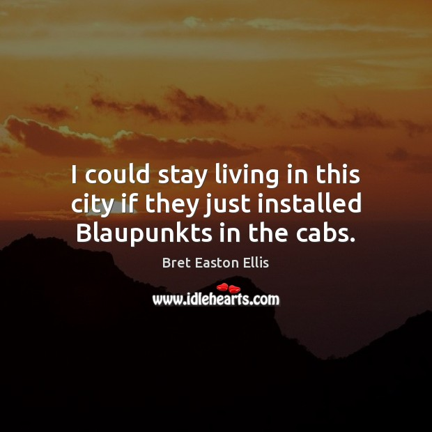 I could stay living in this city if they just installed Blaupunkts in the cabs. Bret Easton Ellis Picture Quote