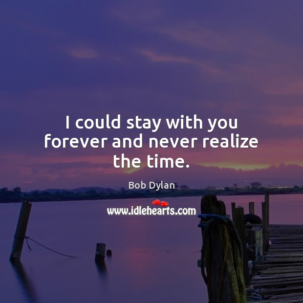 Image, I could stay with you forever and never realize the time.