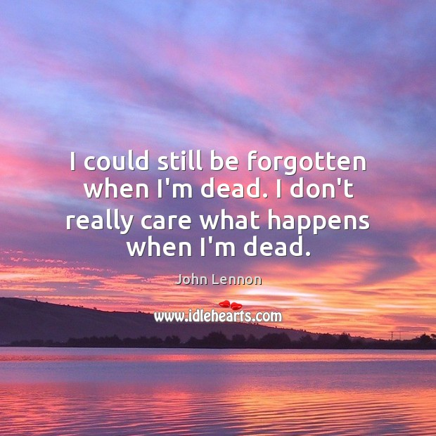 Image, I could still be forgotten when I'm dead. I don't really care what happens when I'm dead.