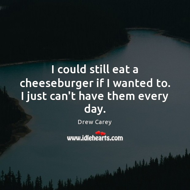 I could still eat a cheeseburger if I wanted to. I just can't have them every day. Drew Carey Picture Quote