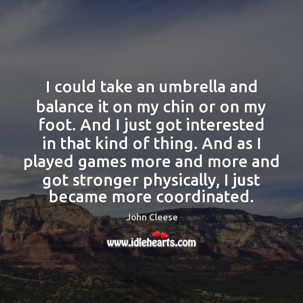 I could take an umbrella and balance it on my chin or John Cleese Picture Quote
