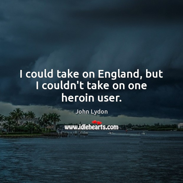 I could take on England, but I couldn't take on one heroin user. John Lydon Picture Quote