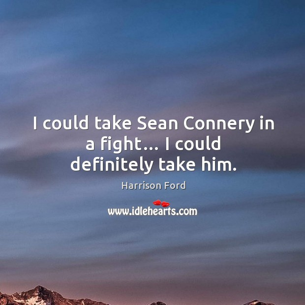 Image, I could take sean connery in a fight… I could definitely take him.