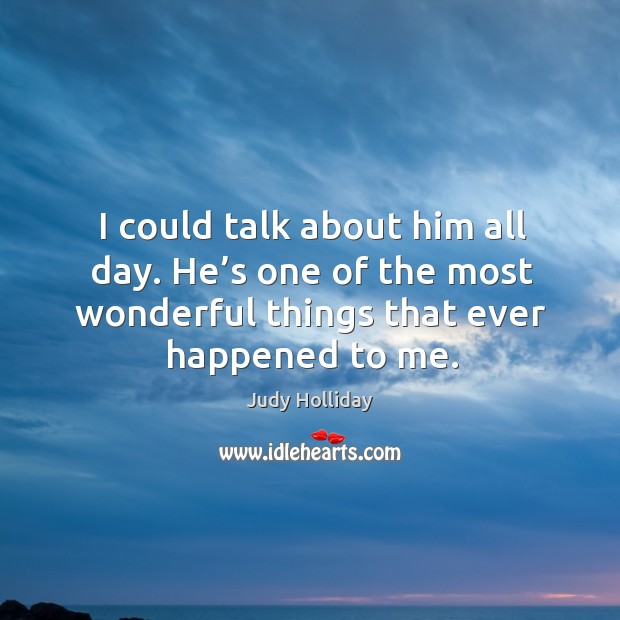 I could talk about him all day. He's one of the most wonderful things that ever happened to me. Judy Holliday Picture Quote