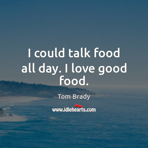 I could talk food all day. I love good food. Image