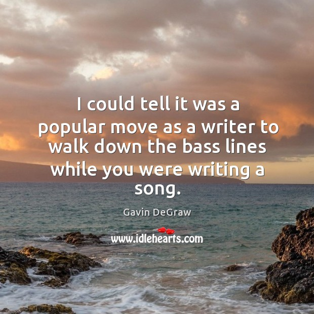 I could tell it was a popular move as a writer to walk down the bass lines while you were writing a song. Image