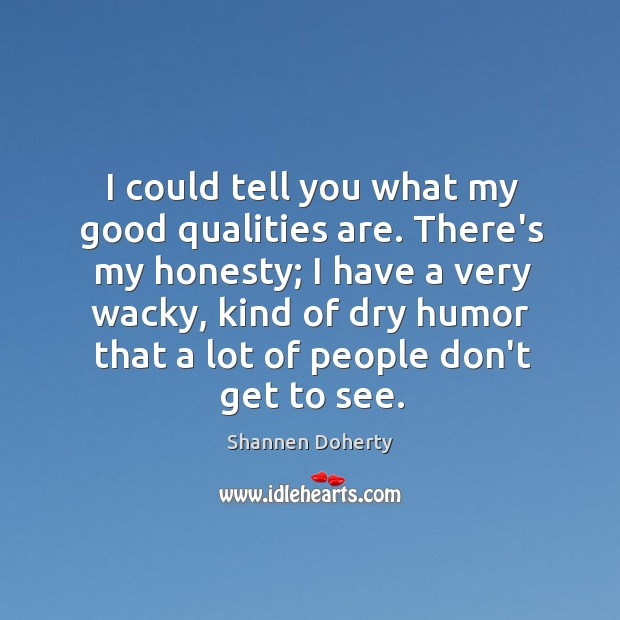 I could tell you what my good qualities are. There's my honesty; Shannen Doherty Picture Quote