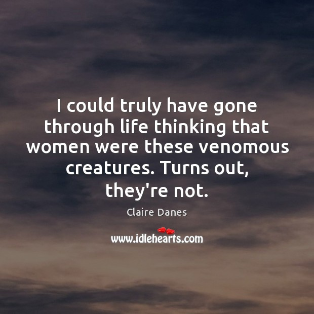 I could truly have gone through life thinking that women were these Claire Danes Picture Quote