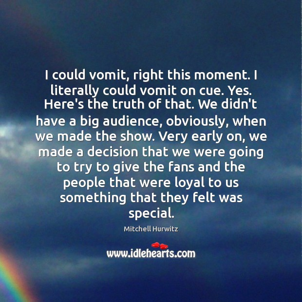 I could vomit, right this moment. I literally could vomit on cue. Mitchell Hurwitz Picture Quote