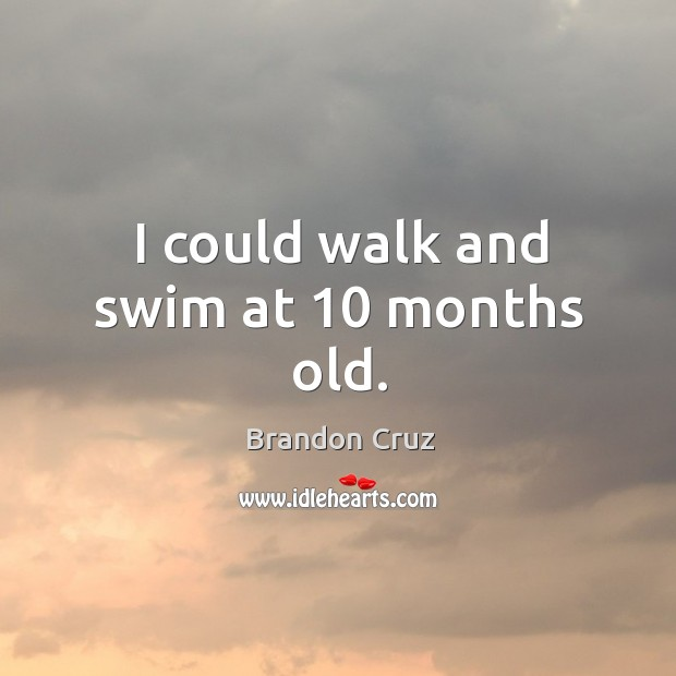 Image, I could walk and swim at 10 months old.