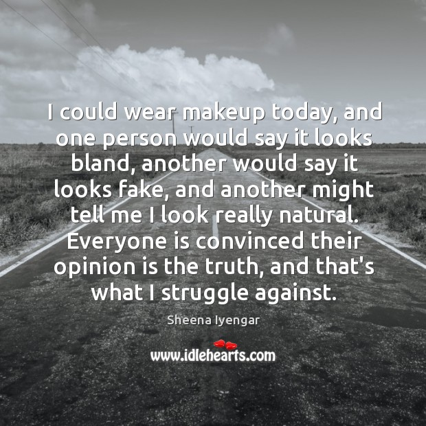I could wear makeup today, and one person would say it looks Image