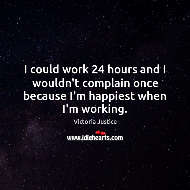 I could work 24 hours and I wouldn't complain once because I'm happiest when I'm working. Complain Quotes Image