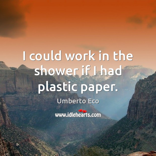Image, I could work in the shower if I had plastic paper.