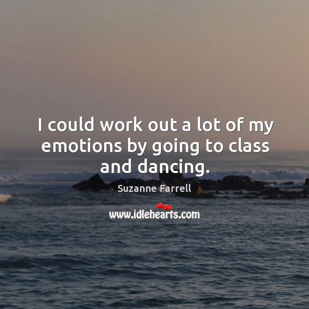 I could work out a lot of my emotions by going to class and dancing. Suzanne Farrell Picture Quote