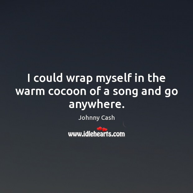 I could wrap myself in the warm cocoon of a song and go anywhere. Johnny Cash Picture Quote
