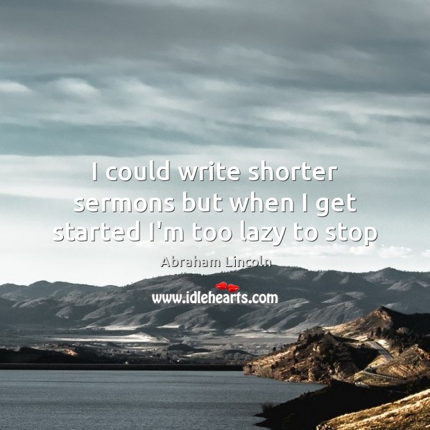 I could write shorter sermons but when I get started I'm too lazy to stop Image