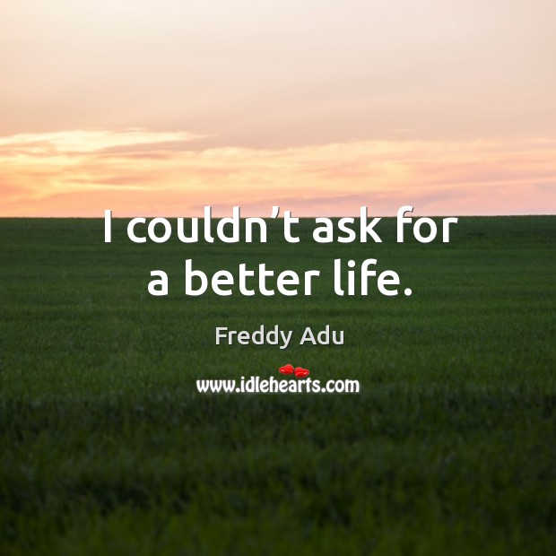 I couldn't ask for a better life. Freddy Adu Picture Quote