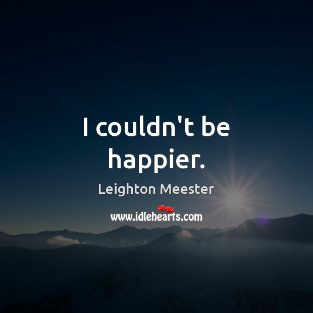 I couldn't be happier. Leighton Meester Picture Quote