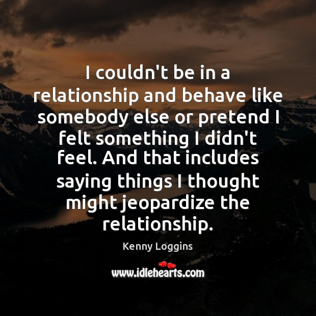 I couldn't be in a relationship and behave like somebody else or Pretend Quotes Image